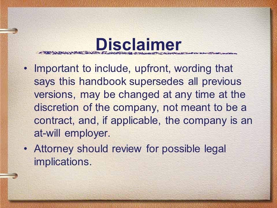 Disclaimer Example #1 This Employee Handbook supersedes any prior policies, documents, communications or representations, whether written or verbal, concerning all matters herein.