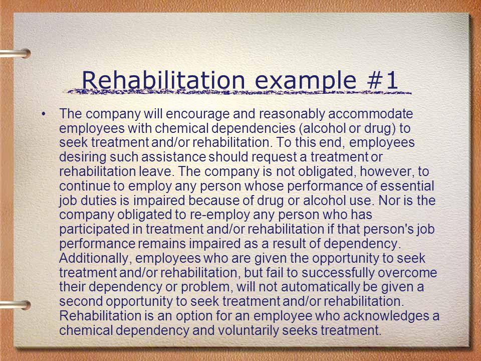 Rehabilitation example #1 The company will encourage and reasonably accommodate employees with chemical dependencies (alcohol or drug) to seek treatme