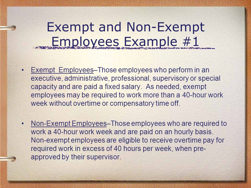 Exempt and Non-Exempt Employees Example #1 Exempt Employees–Those employees who perform in an executive, administrative, professional, supervisory or
