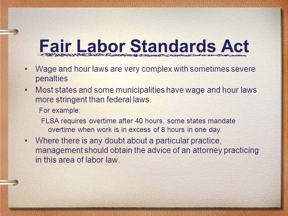 Fair Labor Standards Act Wage and hour laws are very complex with sometimes severe penalties Most states and some municipalities have wage and hour la