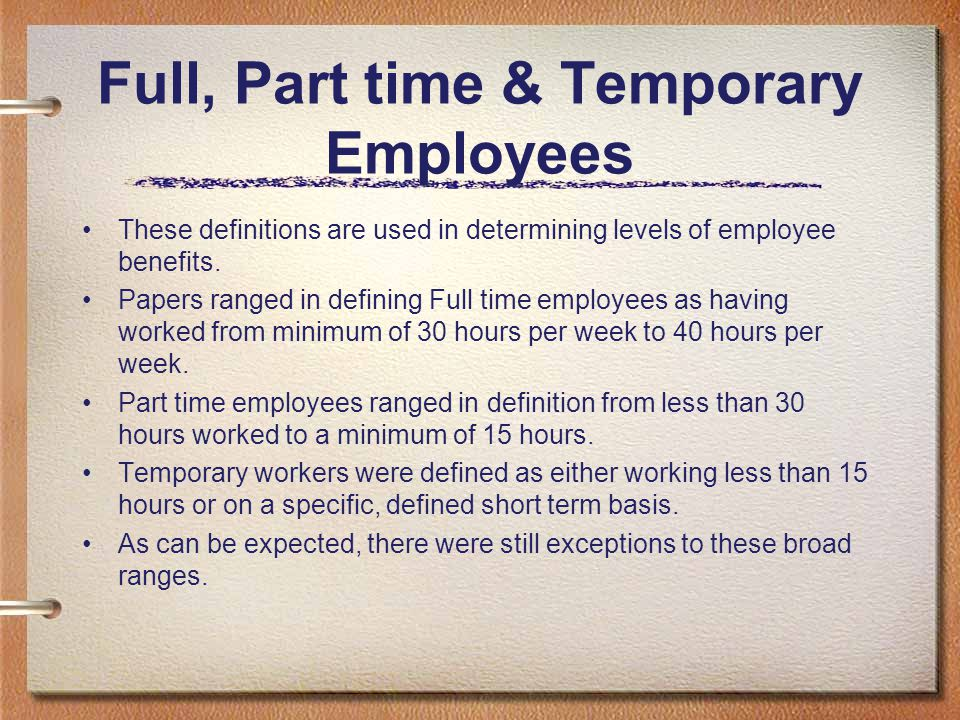 Full, Part time & Temporary Employees These definitions are used in determining levels of employee benefits. Papers ranged in defining Full time emplo
