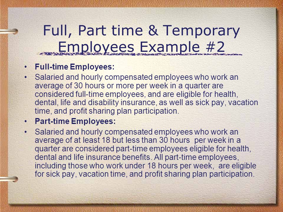 Full, Part time & Temporary Employees Example #2 Full-time Employees: Salaried and hourly compensated employees who work an average of 30 hours or mor