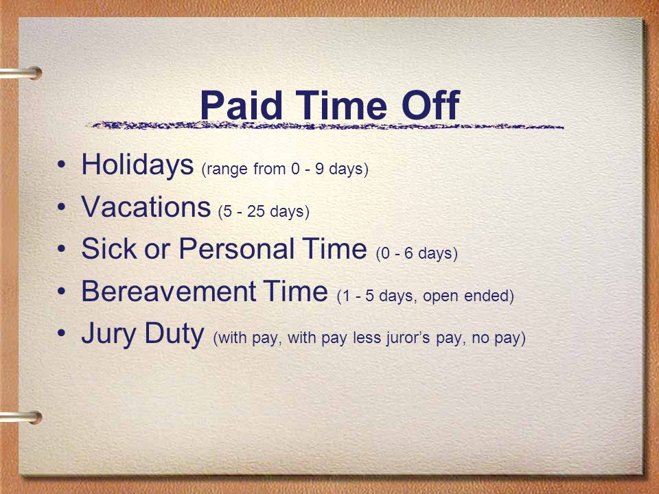 Paid Time Off Holidays (range from 0 - 9 days) Vacations (5 - 25 days) Sick or Personal Time (0 - 6 days) Bereavement Time (1 - 5 days, open ended) Ju