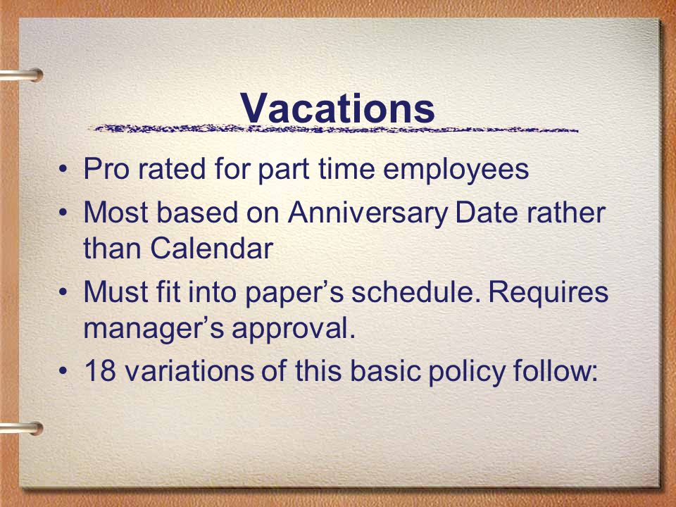 Vacations Pro rated for part time employees Most based on Anniversary Date rather than Calendar Must fit into paper's schedule. Requires manager's app