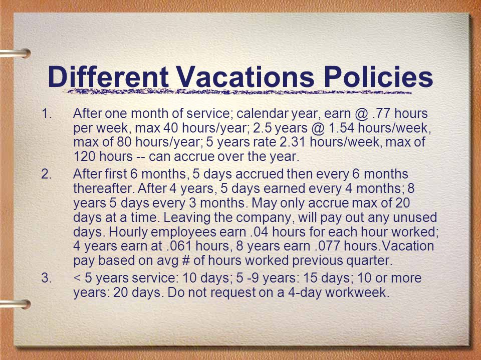 Different Vacations Policies 1.After one month of service; calendar year, earn @.77 hours per week, max 40 hours/year; 2.5 years @ 1.54 hours/week, ma