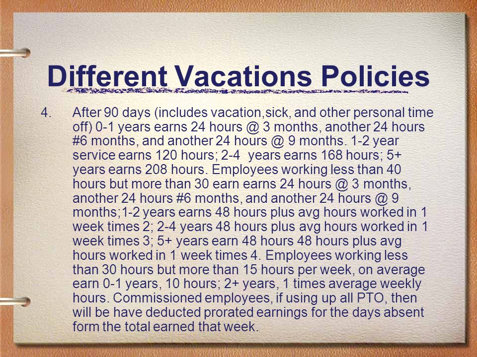Different Vacations Policies 4.After 90 days (includes vacation,sick, and other personal time off) 0-1 years earns 24 hours @ 3 months, another 24 hou
