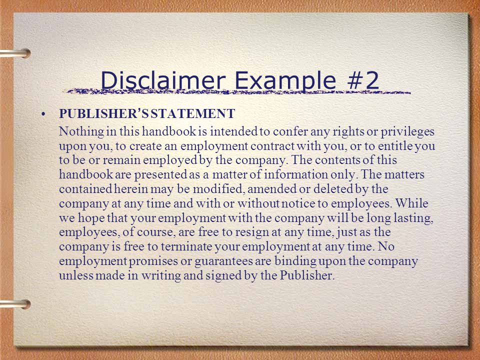 Disclaimer Example #2 PUBLISHER ' S STATEMENT Nothing in this handbook is intended to confer any rights or privileges upon you, to create an employmen