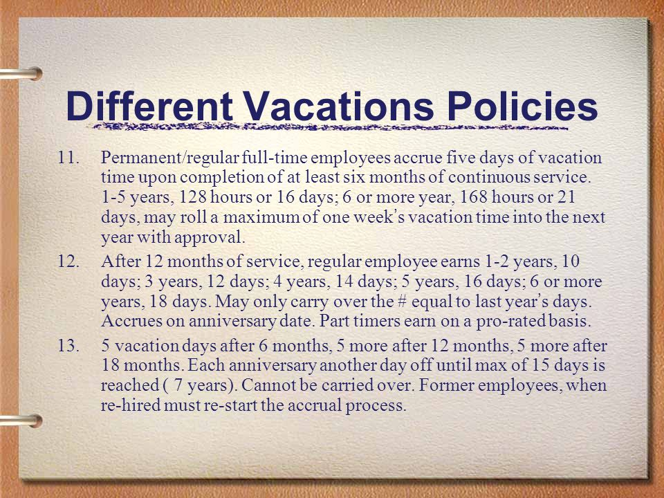 Different Vacations Policies 11.Permanent/regular full-time employees accrue five days of vacation time upon completion of at least six months of cont