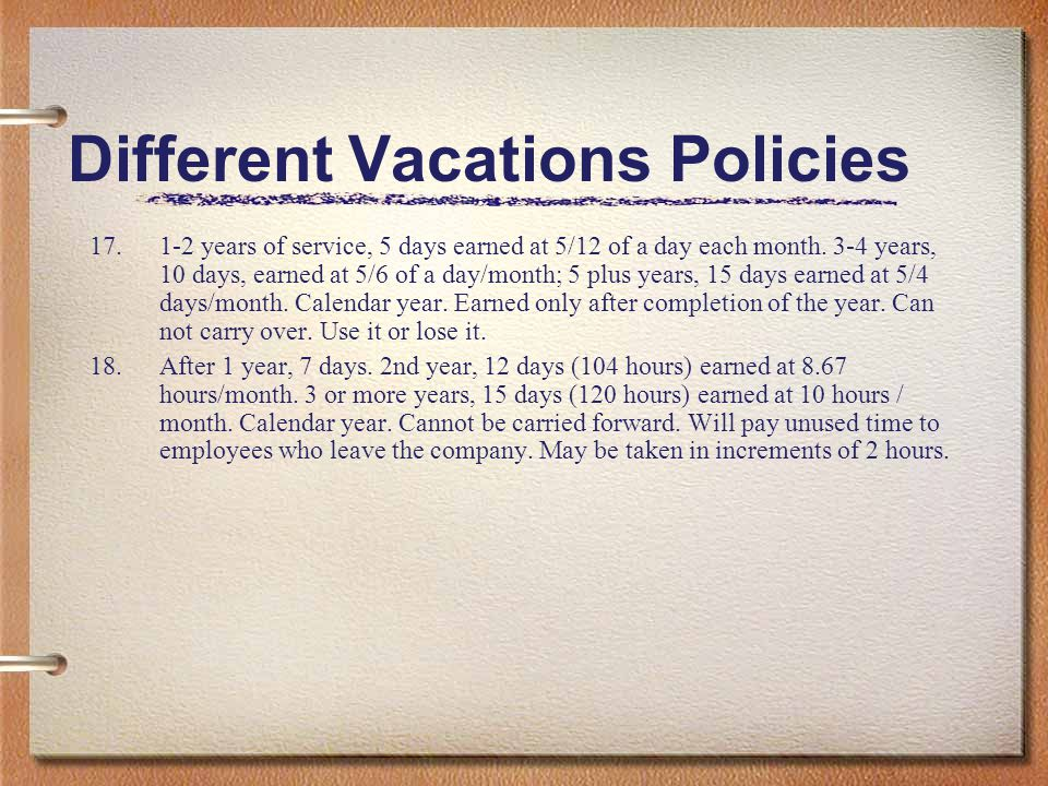 Different Vacations Policies 17.1-2 years of service, 5 days earned at 5/12 of a day each month. 3-4 years, 10 days, earned at 5/6 of a day/month; 5 p