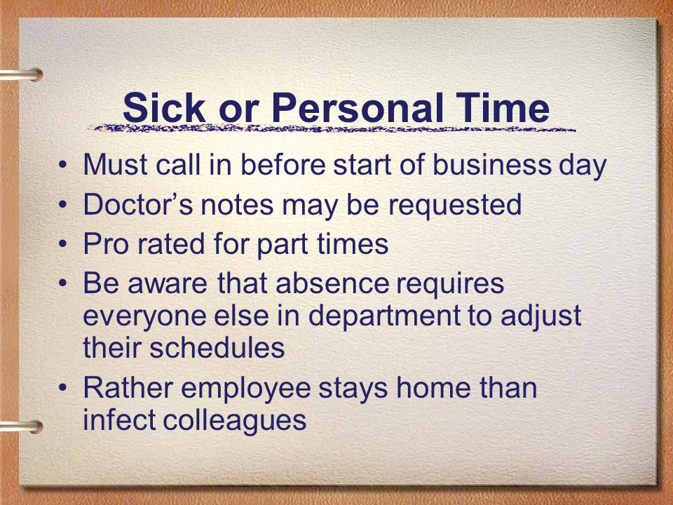 Sick or Personal Time Must call in before start of business day Doctor's notes may be requested Pro rated for part times Be aware that absence require