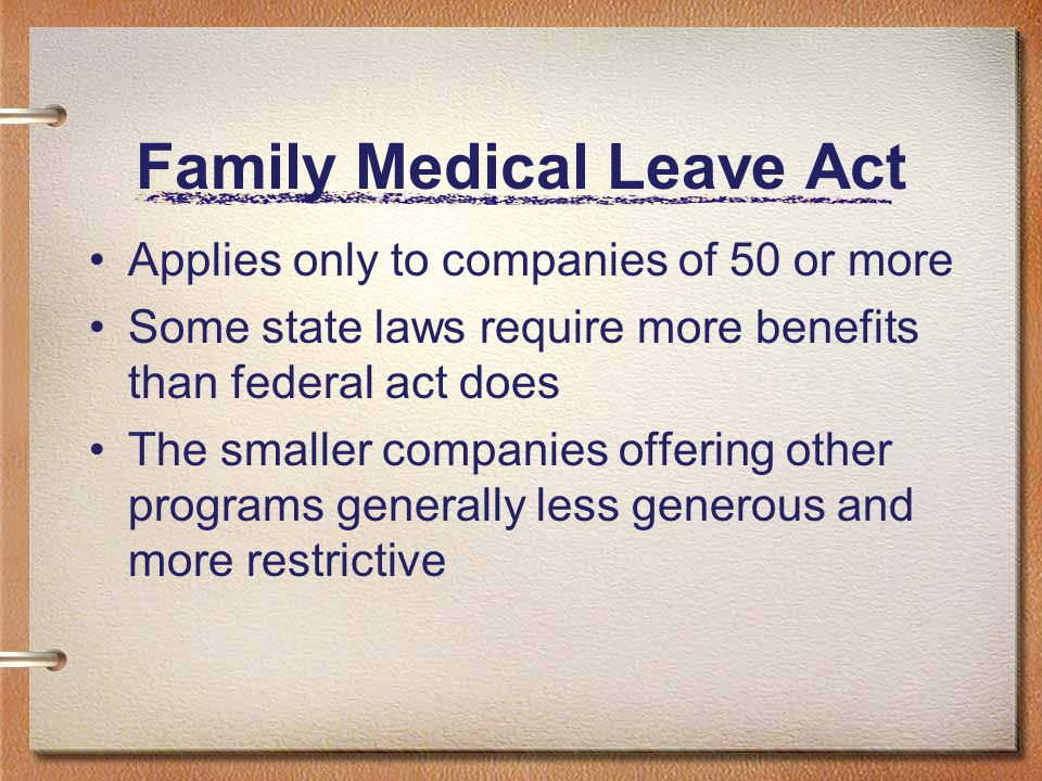 Family Medical Leave Act Applies only to companies of 50 or more Some state laws require more benefits than federal act does The smaller companies off