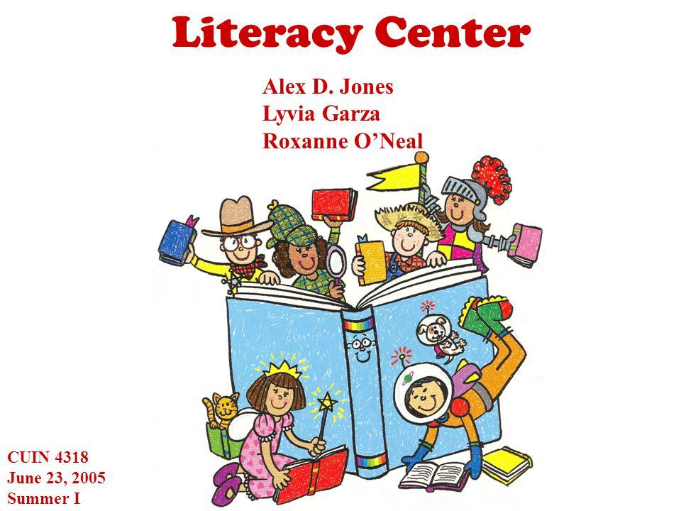 Literacy Center Alex D. Jones Lyvia Garza Roxanne O'Neal CUIN 4318 June 23, 2005 Summer I