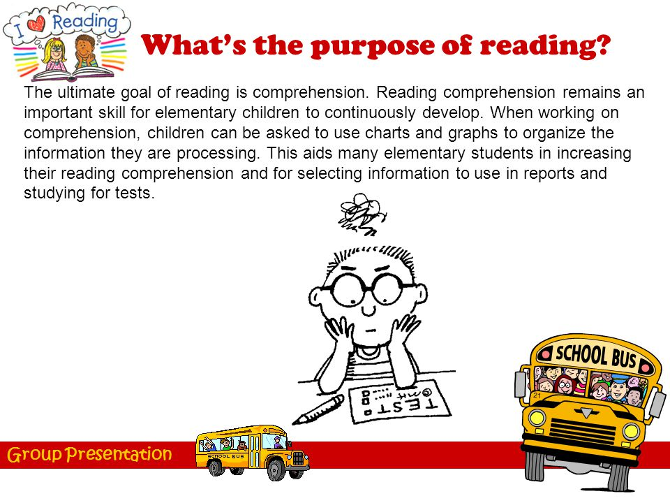 Group Presentation What's the purpose of reading? The ultimate goal of reading is comprehension. Reading comprehension remains an important skill for