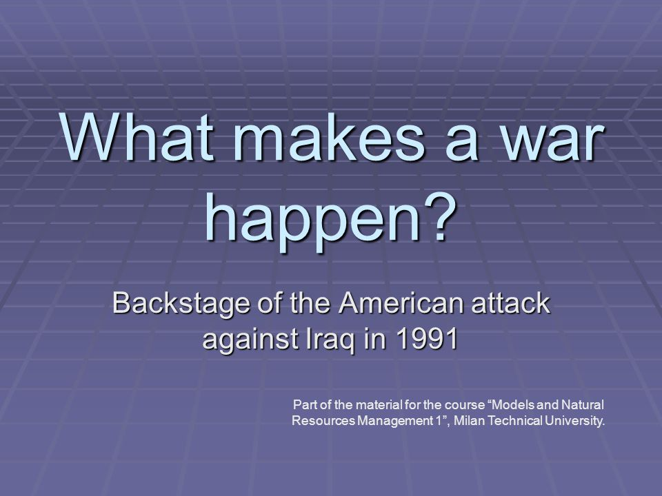 """What makes a war happen? Backstage of the American attack against Iraq in 1991 Part of the material for the course """"Models and Natural Resources Manag"""