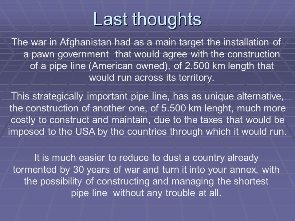 Last thoughts The war in Afghanistan had as a main target the installation of a pawn government that would agree with the construction of a pipe line (American owned), of 2.500 km length that would run across its territory.