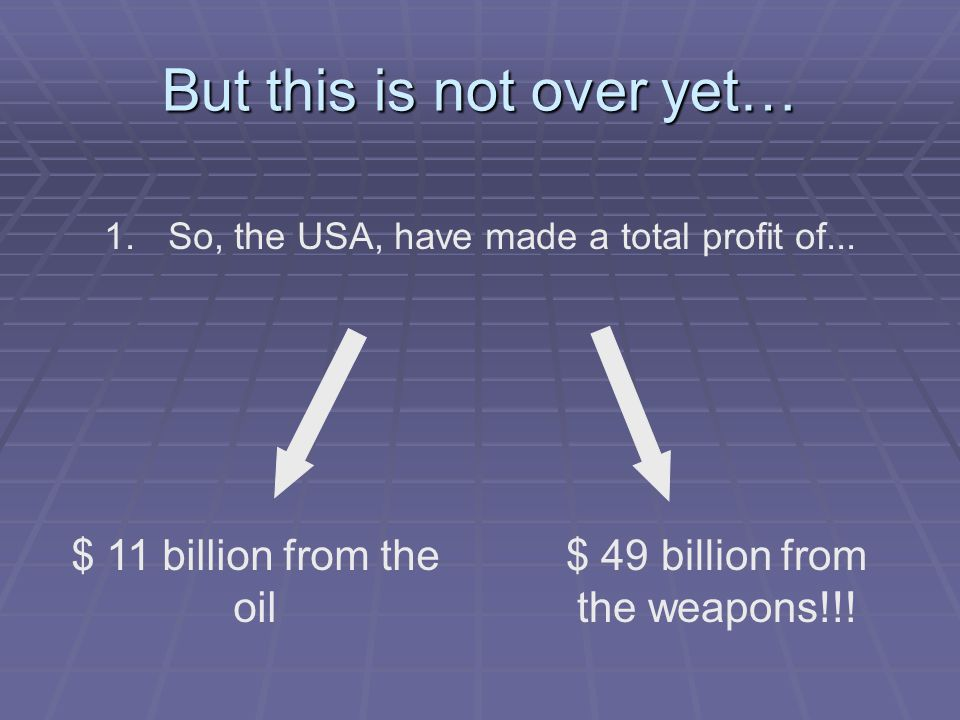 But this is not over yet… 1. 1.So, the USA, have made a total profit of... $ 11 billion from the oil $ 49 billion from the weapons!!!