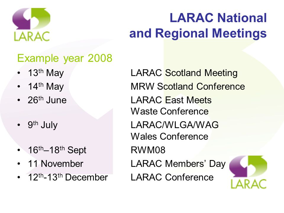 LARAC National and Regional Meetings Example year 2008 13 th MayLARAC Scotland Meeting 14 th MayMRW Scotland Conference 26 th June LARAC East Meets Waste Conference 9 th JulyLARAC/WLGA/WAG Wales Conference 16 th –18 th SeptRWM08 11 NovemberLARAC Members' Day 12 th -13 th DecemberLARAC Conference