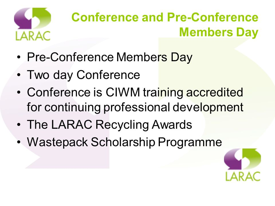 Conference and Pre-Conference Members Day Pre-Conference Members Day Two day Conference Conference is CIWM training accredited for continuing professional development The LARAC Recycling Awards Wastepack Scholarship Programme