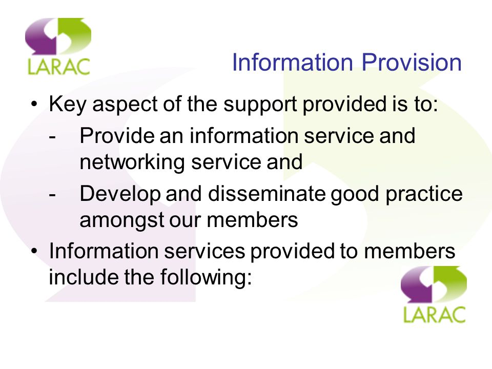 Information Provision Key aspect of the support provided is to: -Provide an information service and networking service and -Develop and disseminate good practice amongst our members Information services provided to members include the following: