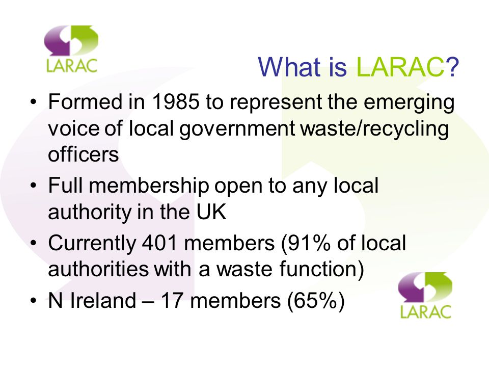 What is LARAC? Formed in 1985 to represent the emerging voice of local government waste/recycling officers Full membership open to any local authority