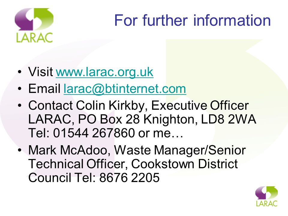 For further information Visit www.larac.org.ukwww.larac.org.uk Email larac@btinternet.comlarac@btinternet.com Contact Colin Kirkby, Executive Officer LARAC, PO Box 28 Knighton, LD8 2WA Tel: 01544 267860 or me… Mark McAdoo, Waste Manager/Senior Technical Officer, Cookstown District Council Tel: 8676 2205
