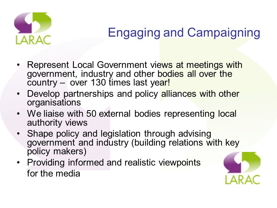 Engaging and Campaigning Represent Local Government views at meetings with government, industry and other bodies all over the country – over 130 times last year.