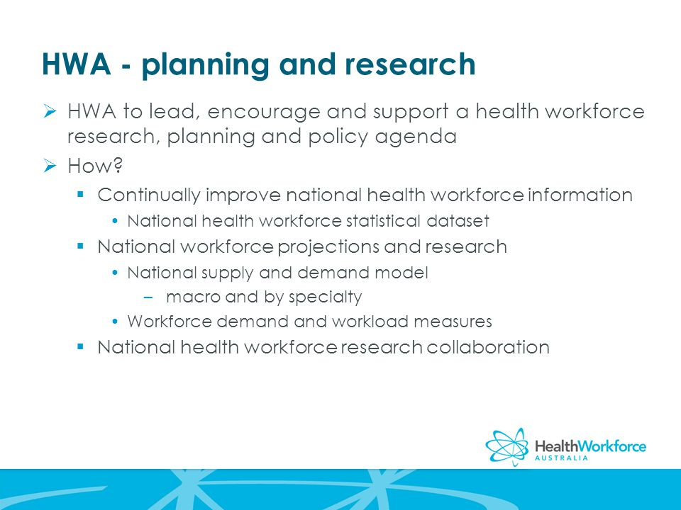 HWA - planning and research  HWA to lead, encourage and support a health workforce research, planning and policy agenda  How.