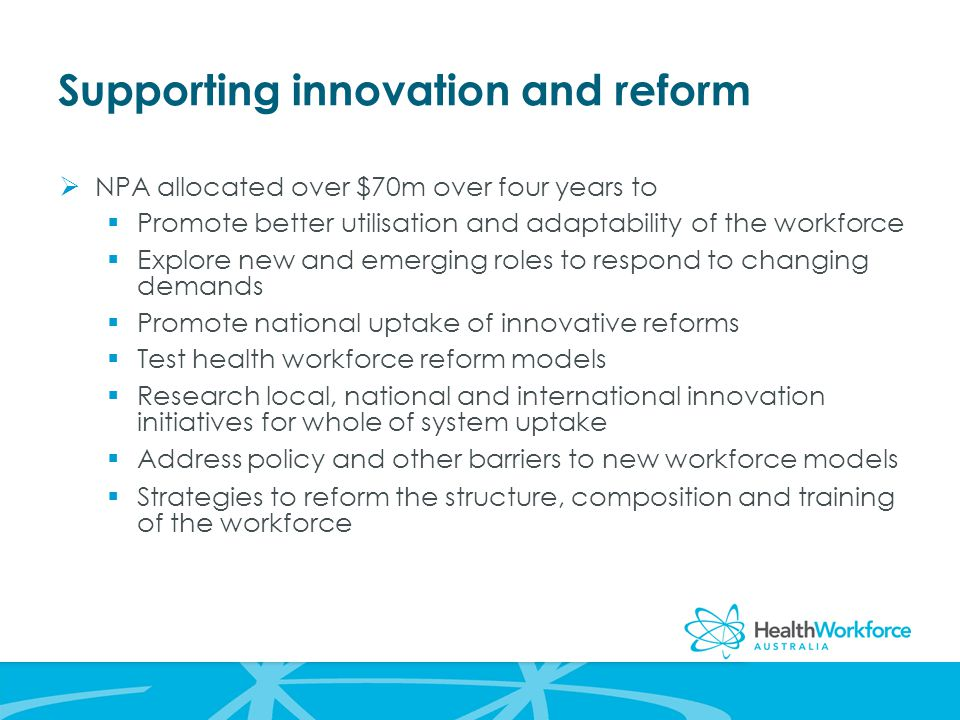 Supporting innovation and reform  NPA allocated over $70m over four years to  Promote better utilisation and adaptability of the workforce  Explore new and emerging roles to respond to changing demands  Promote national uptake of innovative reforms  Test health workforce reform models  Research local, national and international innovation initiatives for whole of system uptake  Address policy and other barriers to new workforce models  Strategies to reform the structure, composition and training of the workforce
