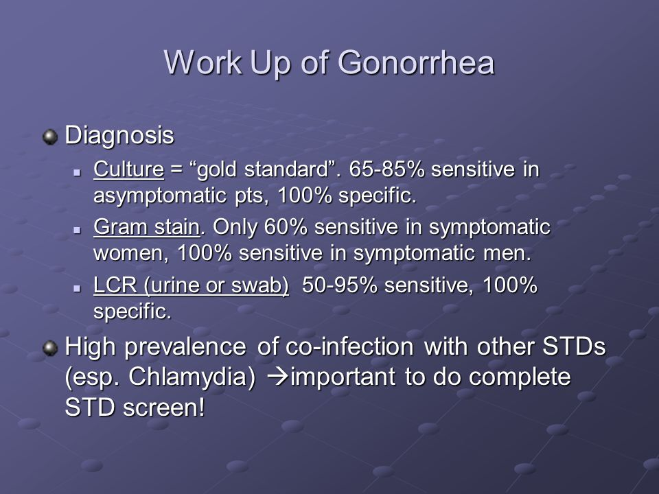 "Work Up of Gonorrhea Diagnosis Culture = ""gold standard"". 65-85% sensitive in asymptomatic pts, 100% specific. Culture = ""gold standard"". 65-85% sensi"