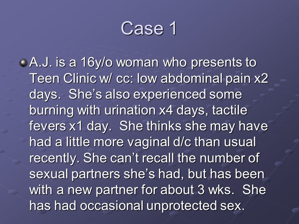 Case 1 A.J. is a 16y/o woman who presents to Teen Clinic w/ cc: low abdominal pain x2 days. She's also experienced some burning with urination x4 days