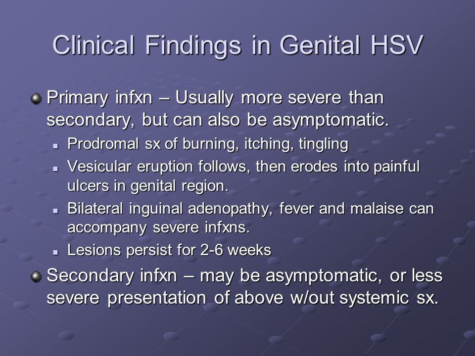 Clinical Findings in Genital HSV Primary infxn – Usually more severe than secondary, but can also be asymptomatic. Prodromal sx of burning, itching, t