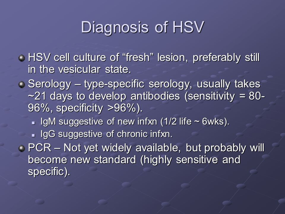 "Diagnosis of HSV HSV cell culture of ""fresh"" lesion, preferably still in the vesicular state. Serology – type-specific serology, usually takes ~21 day"