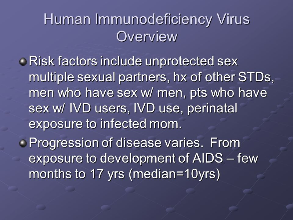 Human Immunodeficiency Virus Overview Risk factors include unprotected sex multiple sexual partners, hx of other STDs, men who have sex w/ men, pts wh