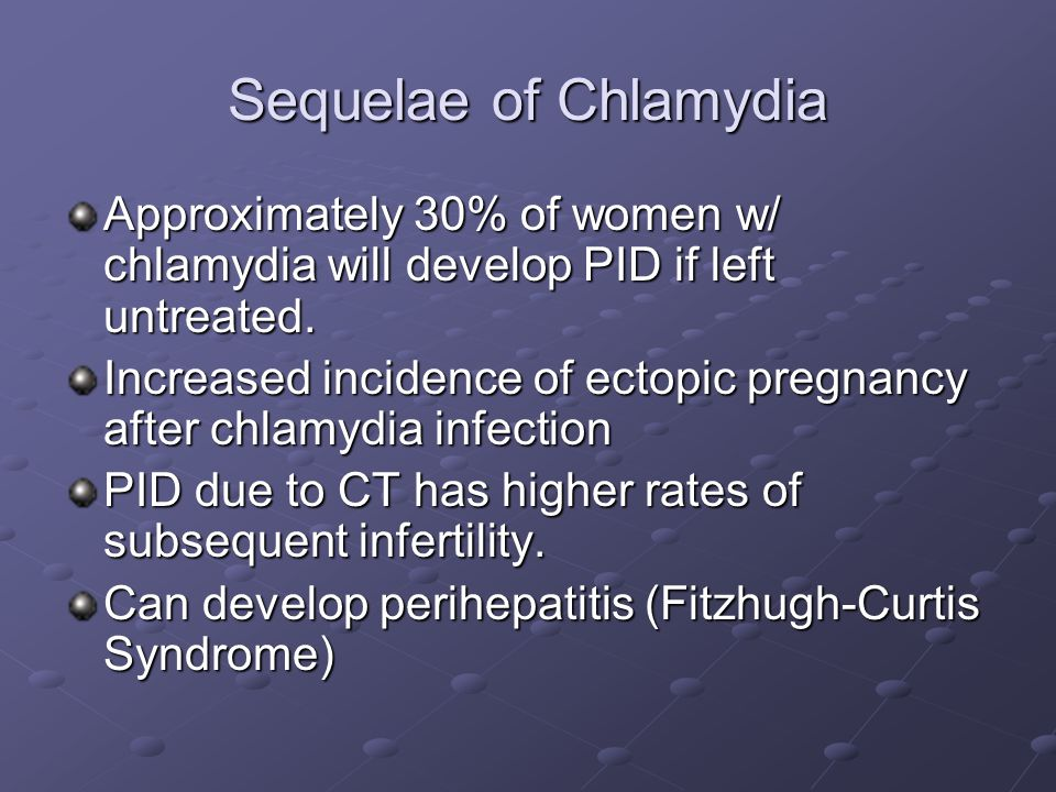 Sequelae of Chlamydia Approximately 30% of women w/ chlamydia will develop PID if left untreated. Increased incidence of ectopic pregnancy after chlam