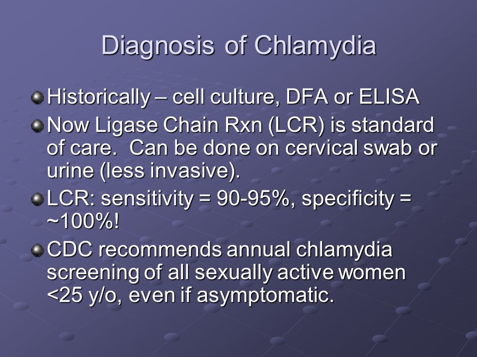 Diagnosis of Chlamydia Historically – cell culture, DFA or ELISA Now Ligase Chain Rxn (LCR) is standard of care. Can be done on cervical swab or urine