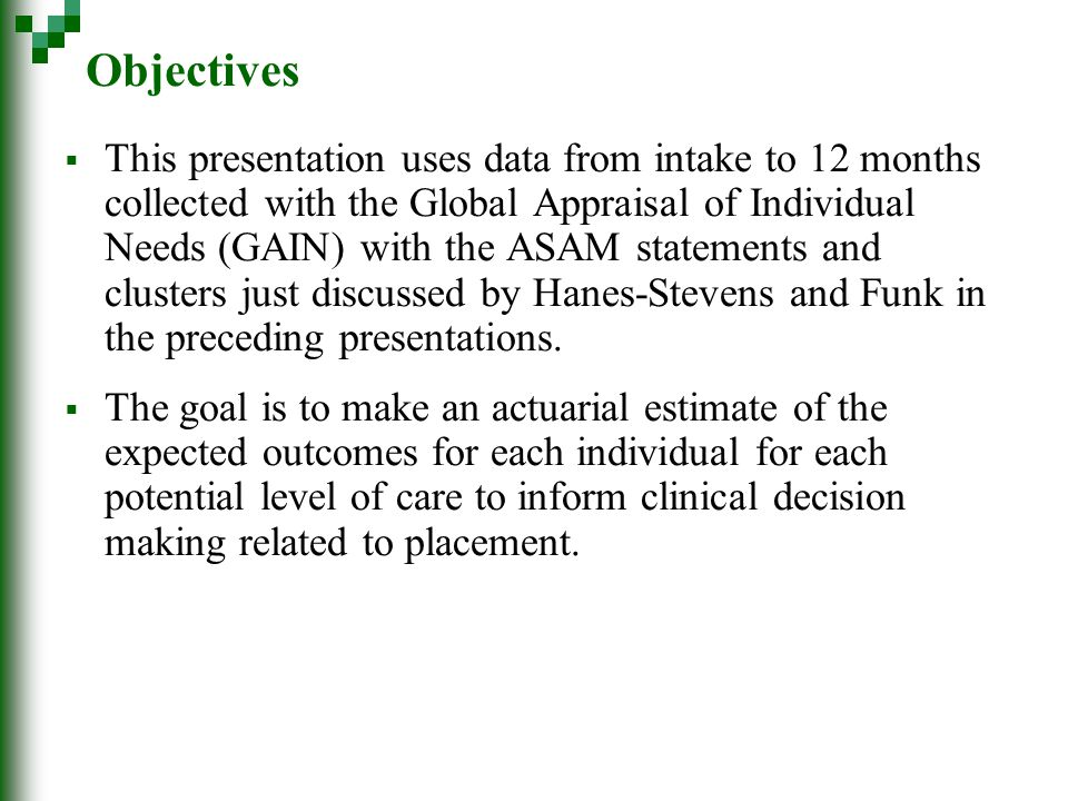 Objectives  This presentation uses data from intake to 12 months collected with the Global Appraisal of Individual Needs (GAIN) with the ASAM statements and clusters just discussed by Hanes-Stevens and Funk in the preceding presentations.