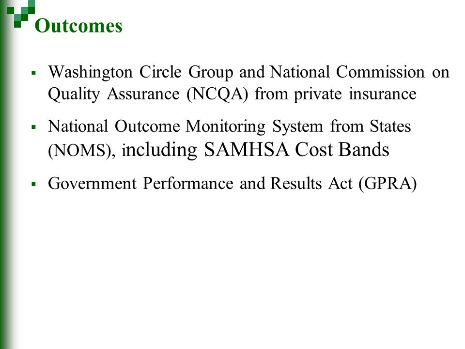 Outcomes  Washington Circle Group and National Commission on Quality Assurance (NCQA) from private insurance  National Outcome Monitoring System from States (NOMS), i ncluding SAMHSA Cost Bands  Government Performance and Results Act (GPRA)