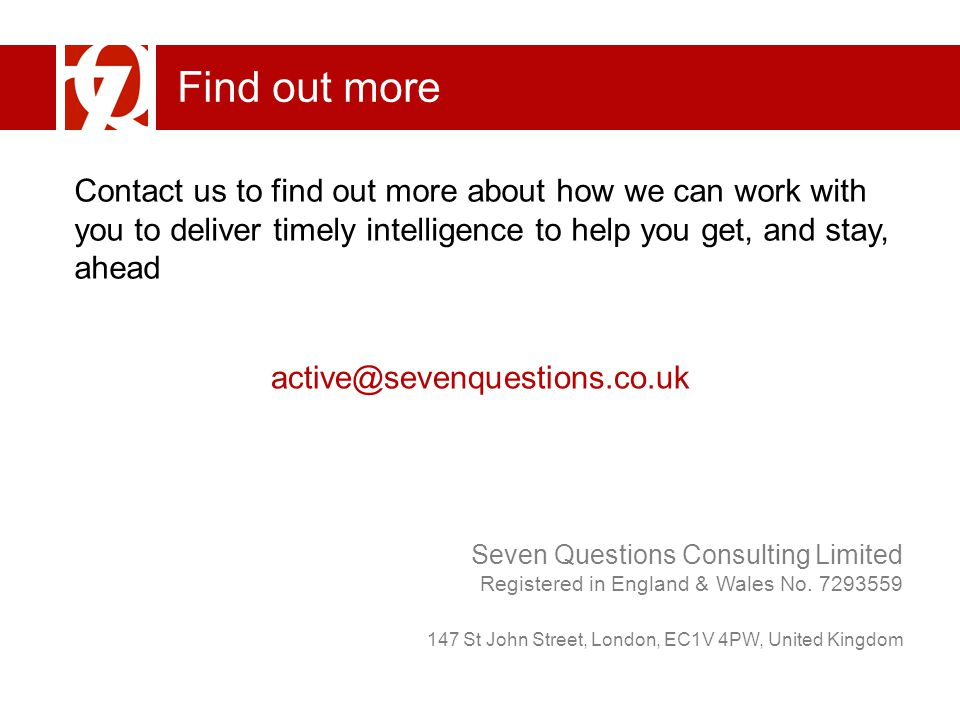 Find out more Contact us to find out more about how we can work with you to deliver timely intelligence to help you get, and stay, ahead active@sevenquestions.co.uk Seven Questions Consulting Limited Registered in England & Wales No.