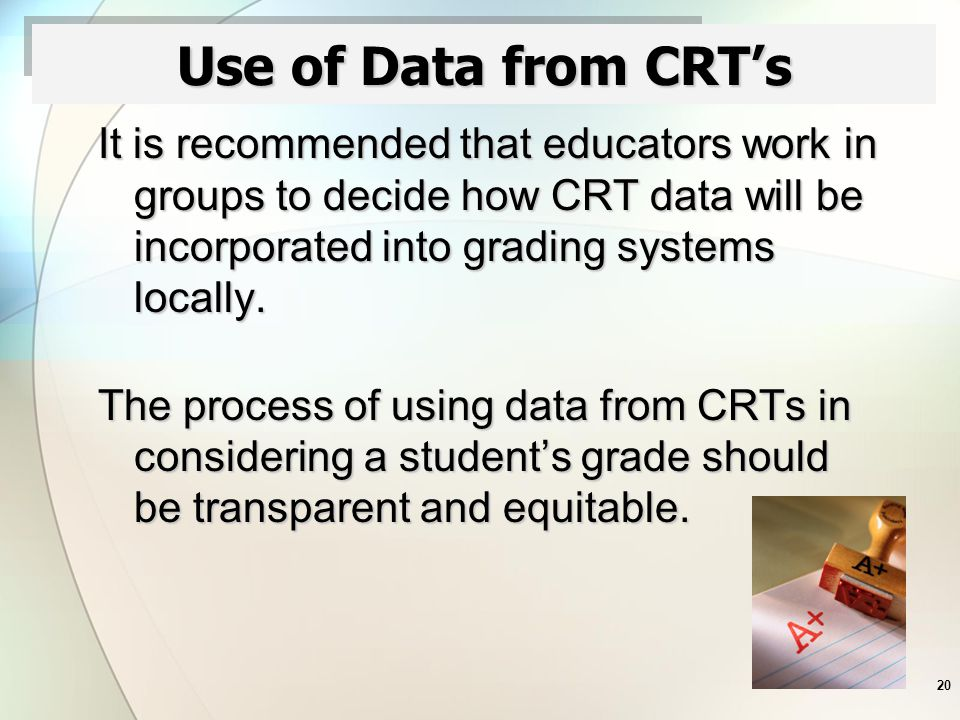 20 Use of Data from CRT's It is recommended that educators work in groups to decide how CRT data will be incorporated into grading systems locally.