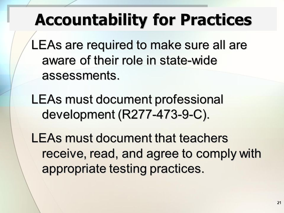 21 Accountability for Practices LEAs are required to make sure all are aware of their role in state-wide assessments.
