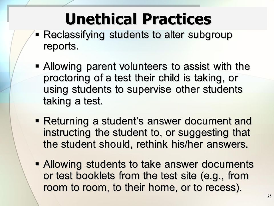 25 Unethical Practices  Reclassifying students to alter subgroup reports.