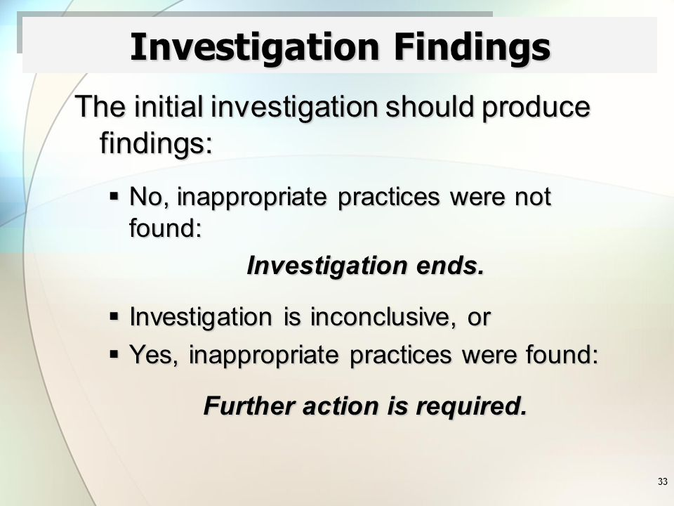 33 Investigation Findings The initial investigation should produce findings:  No, inappropriate practices were not found: Investigation ends.