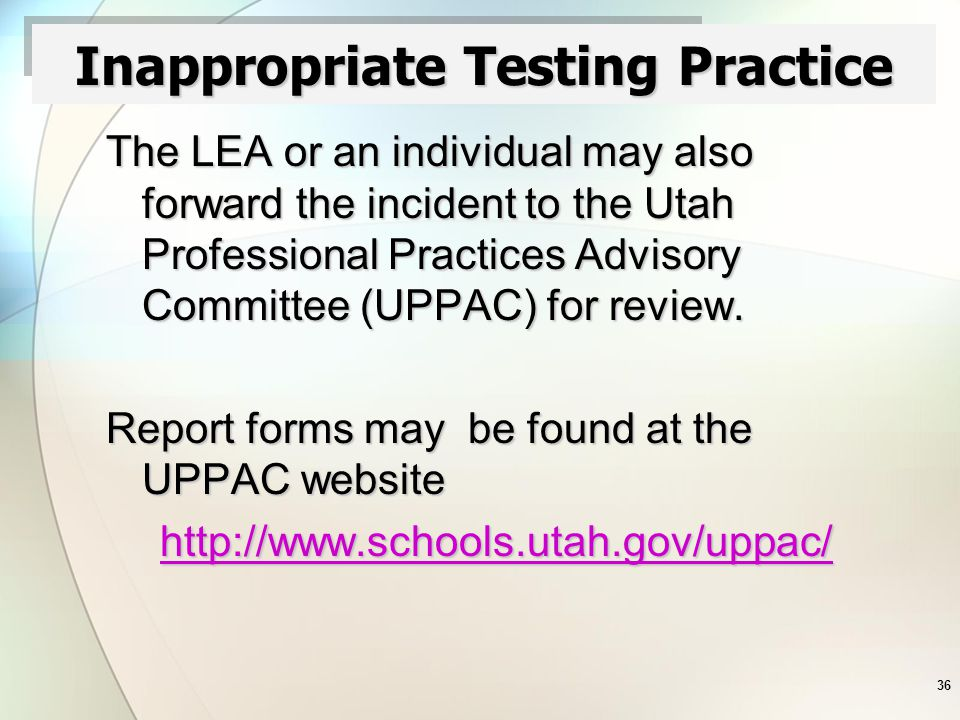 36 Inappropriate Testing Practice The LEA or an individual may also forward the incident to the Utah Professional Practices Advisory Committee (UPPAC) for review.