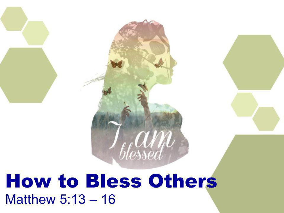 How to Bless Others Matthew 5:13 – 16