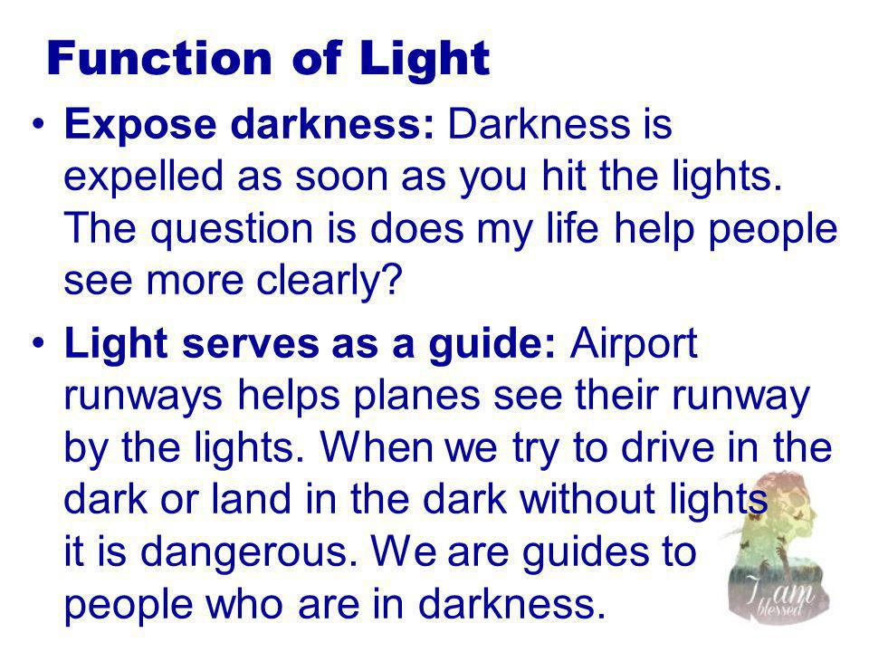Function of Light Expose darkness: Darkness is expelled as soon as you hit the lights. The question is does my life help people see more clearly? Ligh