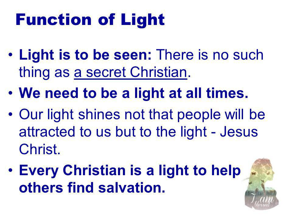 Function of Light Light is to be seen: There is no such thing as a secret Christian.