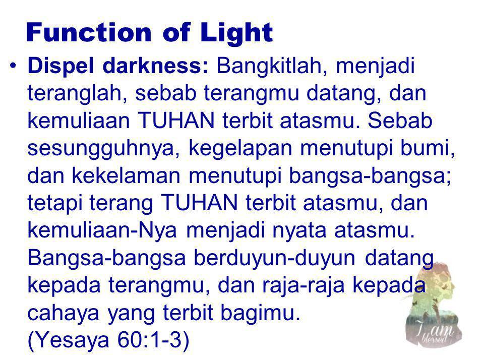 Function of Light Dispel darkness: Bangkitlah, menjadi teranglah, sebab terangmu datang, dan kemuliaan TUHAN terbit atasmu. Sebab sesungguhnya, kegela