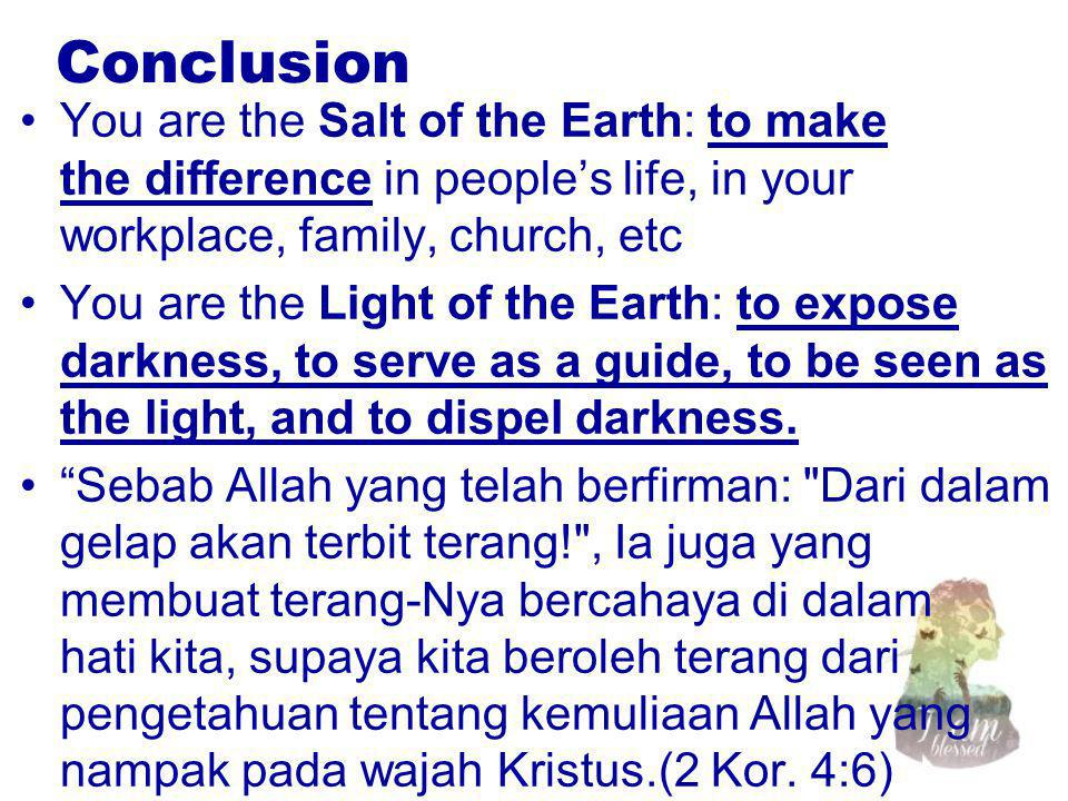 Conclusion You are the Salt of the Earth: to make the difference in people's life, in your workplace, family, church, etc You are the Light of the Earth: to expose darkness, to serve as a guide, to be seen as the light, and to dispel darkness.