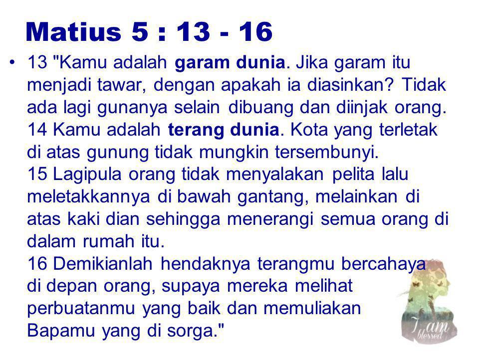 Matius 5 : 13 - 16 13 Kamu adalah garam dunia.