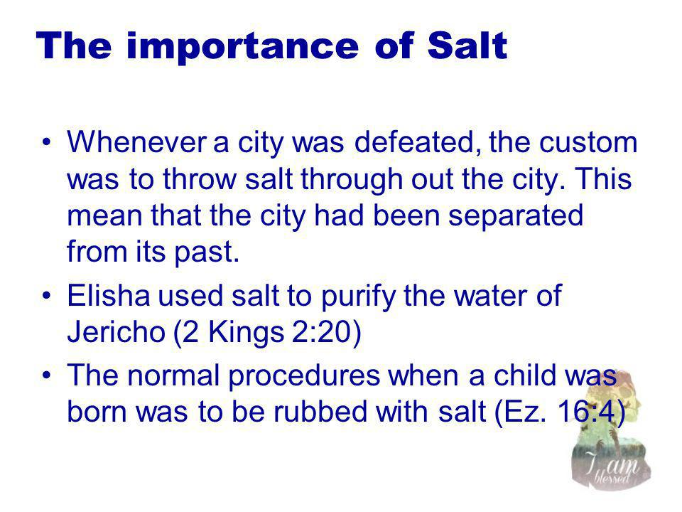 The importance of Salt Whenever a city was defeated, the custom was to throw salt through out the city. This mean that the city had been separated fro